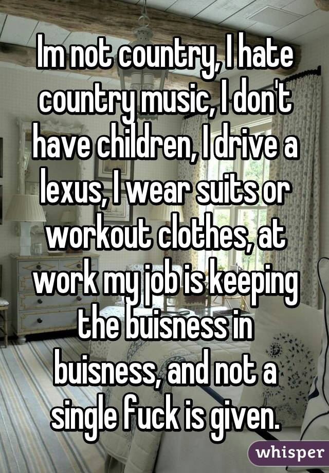 Im not country, I hate country music, I don't have children, I drive a lexus, I wear suits or workout clothes, at work my job is keeping the buisness in buisness, and not a single fuck is given.