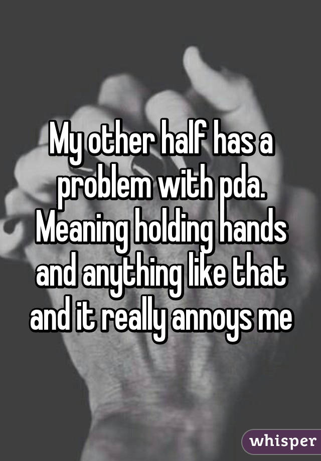 My other half has a problem with pda. Meaning holding hands and anything like that and it really annoys me