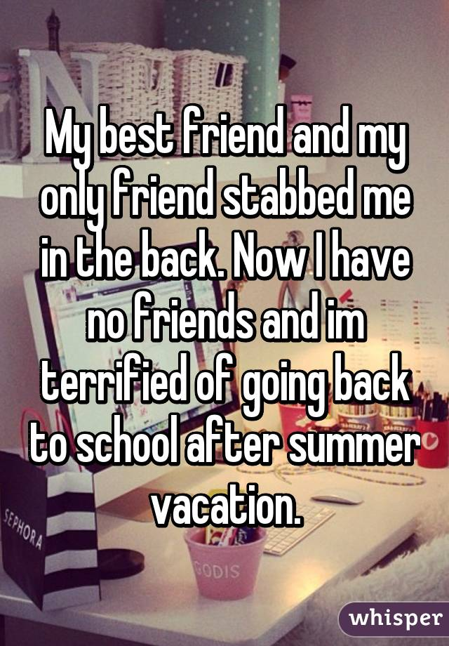 My best friend and my only friend stabbed me in the back. Now I have no friends and im terrified of going back to school after summer vacation.