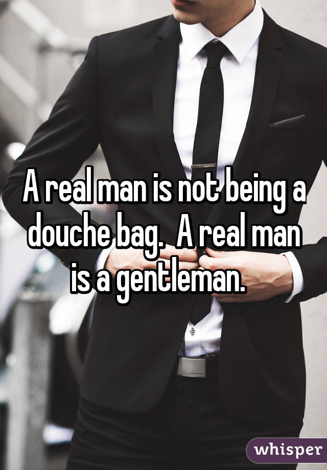 A real man is not being a douche bag.  A real man is a gentleman.