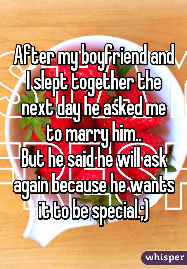 After my boyfriend and I slept together the next day he asked me to marry him.. But he said he will ask again because he wants it to be special.;)