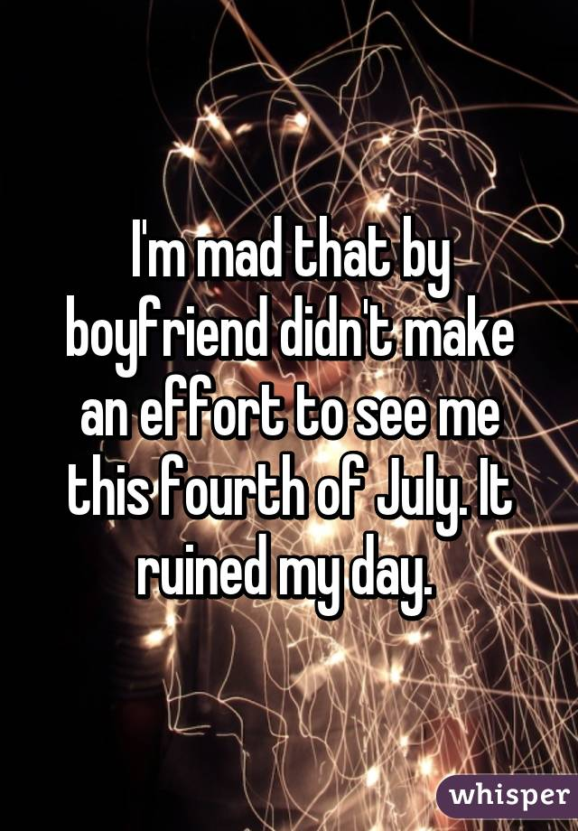 I'm mad that by boyfriend didn't make an effort to see me this fourth of July. It ruined my day.