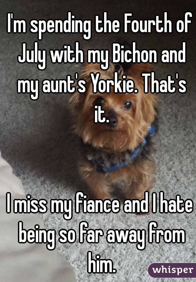 I'm spending the Fourth of July with my Bichon and my aunt's Yorkie. That's it.   I miss my fiance and I hate being so far away from him.