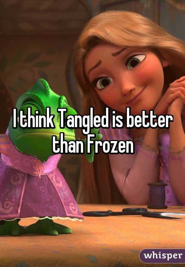 I think Tangled is better than Frozen