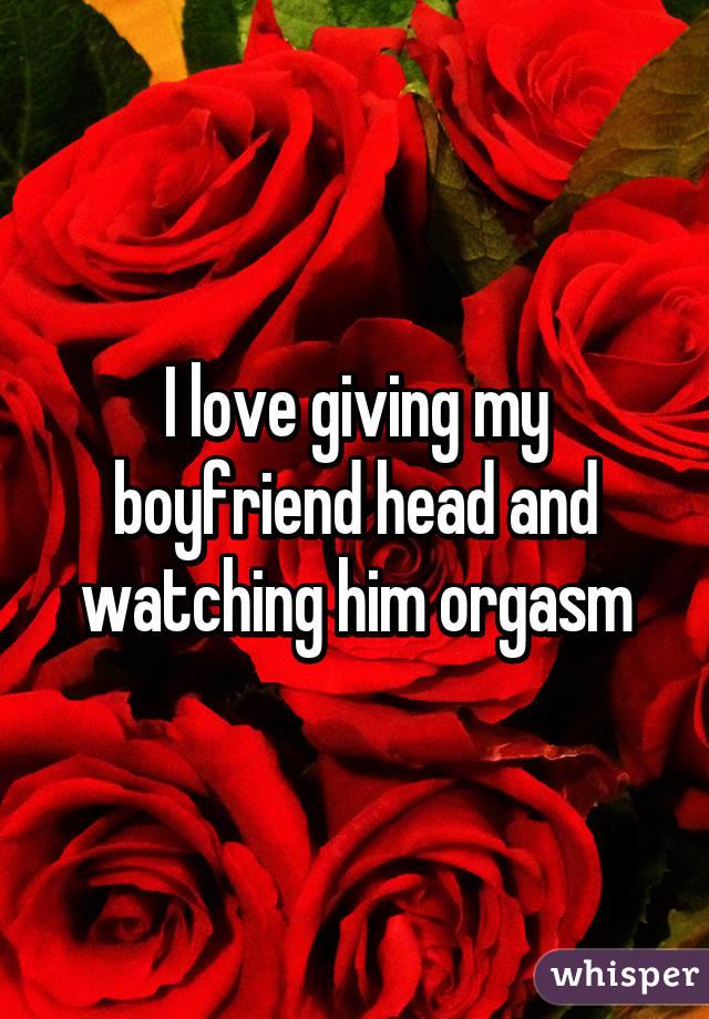 I love giving my boyfriend head and watching him orgasm