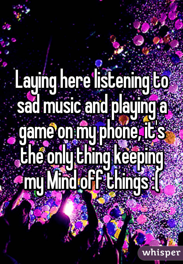 Laying here listening to sad music and playing a game on my phone, it's the only thing keeping my Mind off things :(
