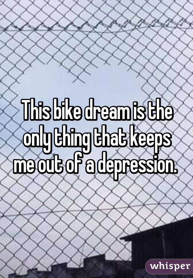 This bike dream is the only thing that keeps me out of a depression.