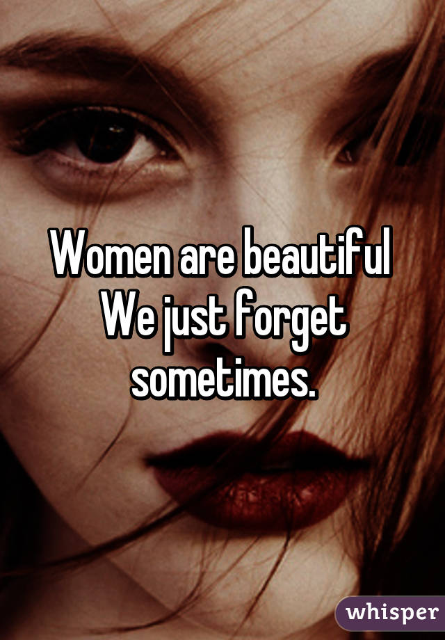 Women are beautiful  We just forget sometimes.