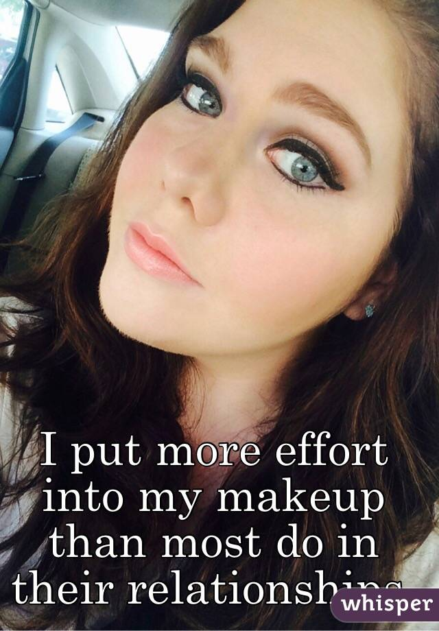 I put more effort into my makeup than most do in their relationships.
