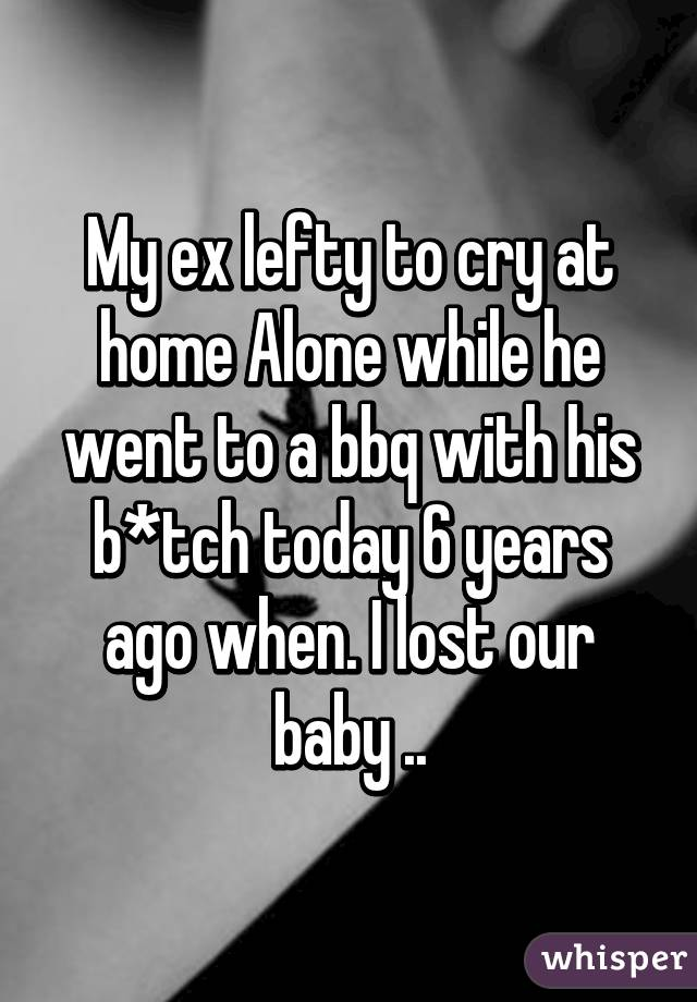My ex lefty to cry at home Alone while he went to a bbq with his b*tch today 6 years ago when. I lost our baby ..