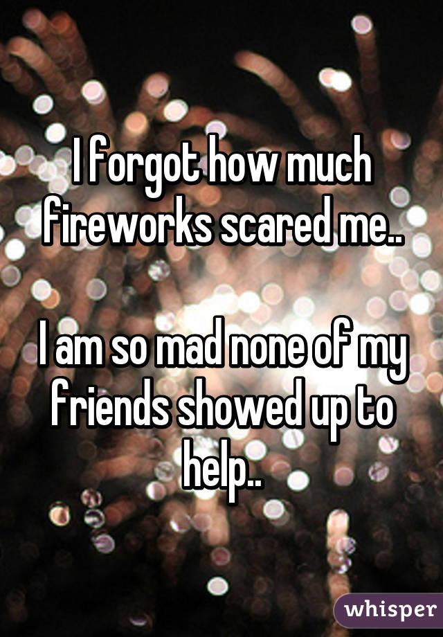 I forgot how much fireworks scared me..  I am so mad none of my friends showed up to help..