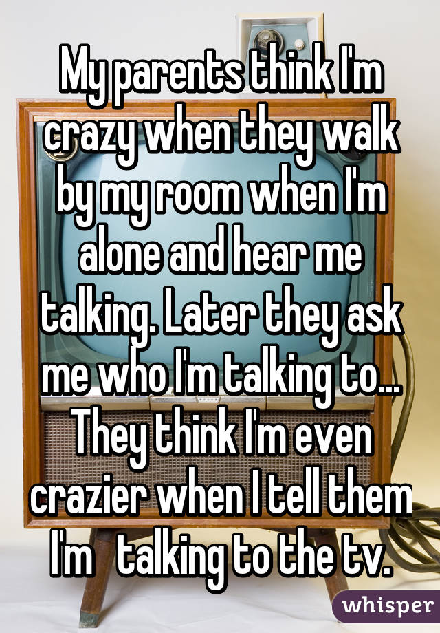 My parents think I'm crazy when they walk by my room when I'm alone and hear me talking. Later they ask me who I'm talking to... They think I'm even crazier when I tell them I'm   talking to the tv.