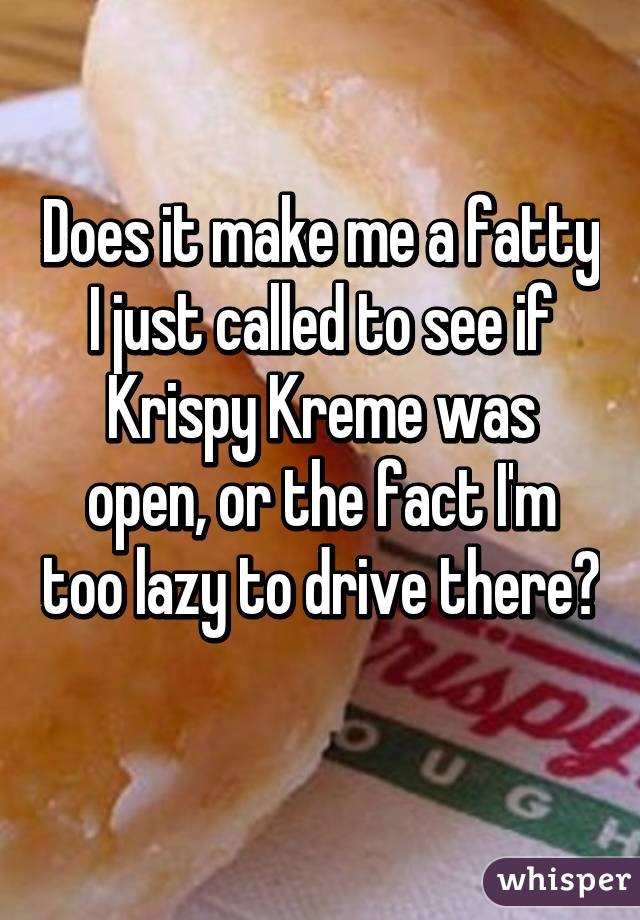 Does it make me a fatty I just called to see if Krispy Kreme was open, or the fact I'm too lazy to drive there?