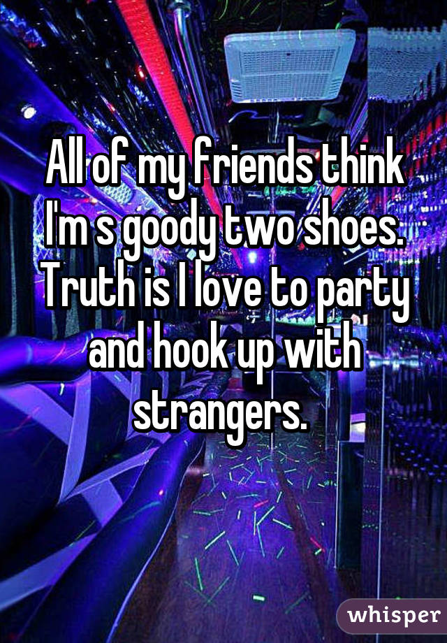 All of my friends think I'm s goody two shoes. Truth is I love to party and hook up with strangers.