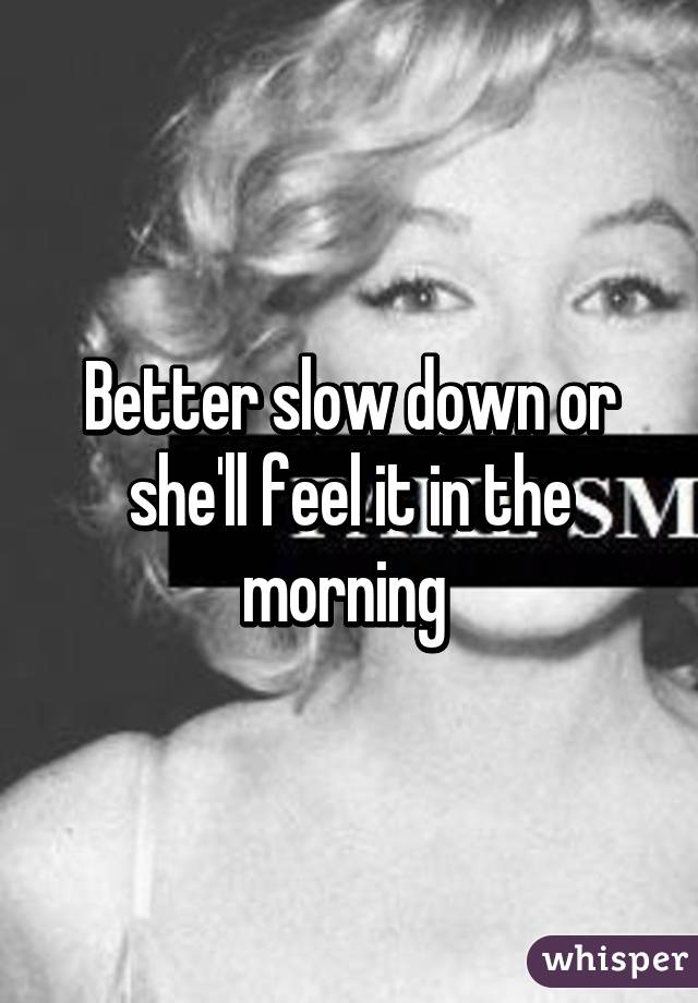 Better slow down or she'll feel it in the morning