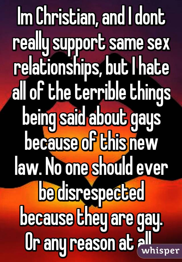 Im Christian, and I dont really support same sex relationships, but I hate all of the terrible things being said about gays because of this new law. No one should ever be disrespected because they are gay. Or any reason at all.