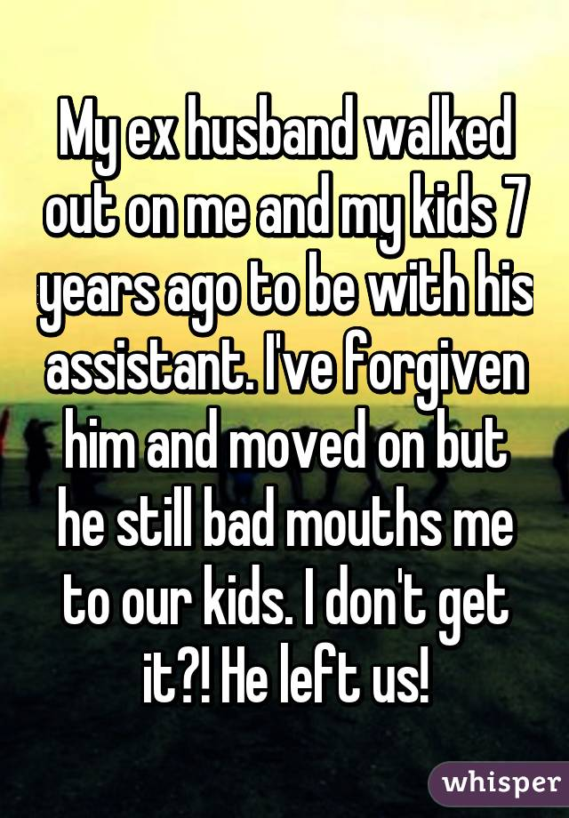 My ex husband walked out on me and my kids 7 years ago to be with his assistant. I've forgiven him and moved on but he still bad mouths me to our kids. I don't get it?! He left us!