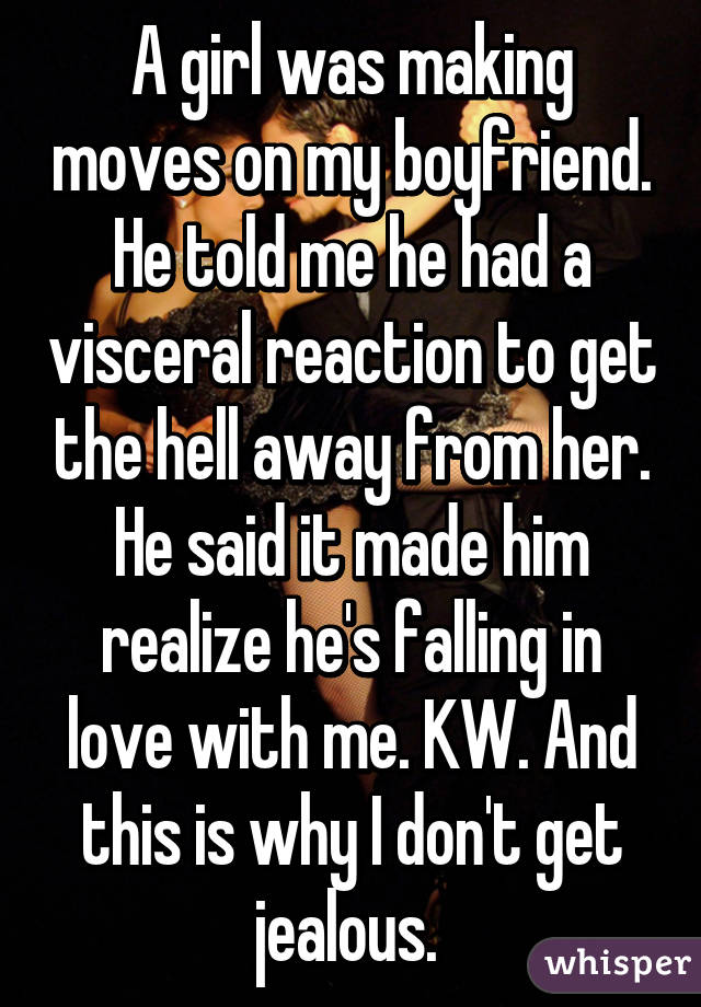 A girl was making moves on my boyfriend. He told me he had a visceral reaction to get the hell away from her. He said it made him realize he's falling in love with me. KW. And this is why I don't get jealous.