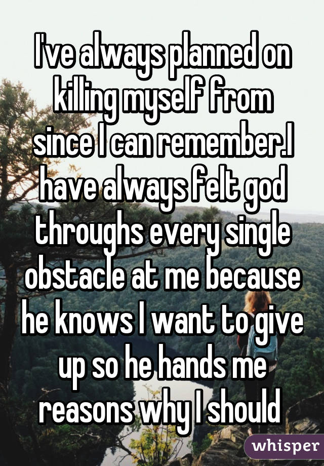 I've always planned on killing myself from since I can remember.I have always felt god throughs every single obstacle at me because he knows I want to give up so he hands me reasons why I should
