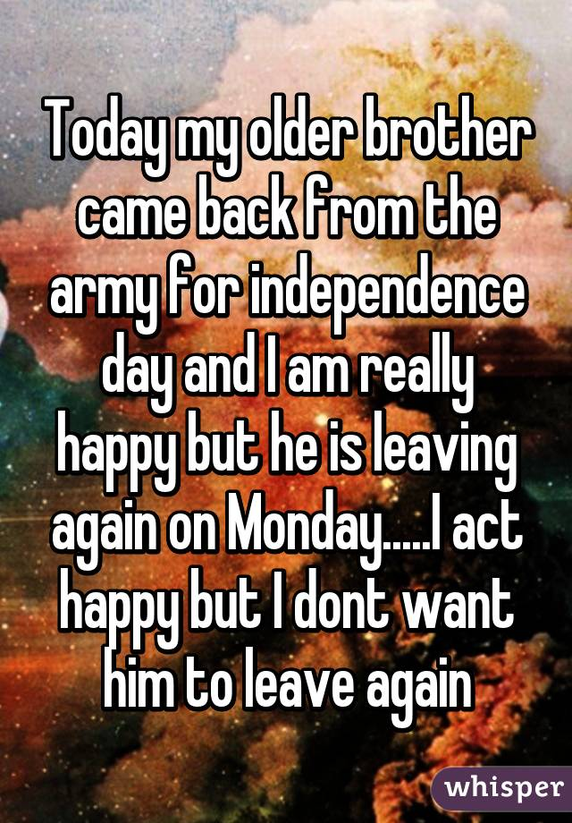 Today my older brother came back from the army for independence day and I am really happy but he is leaving again on Monday.....I act happy but I dont want him to leave again