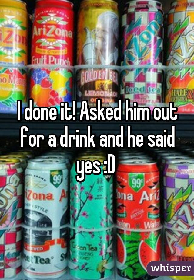 I done it! Asked him out for a drink and he said yes :D