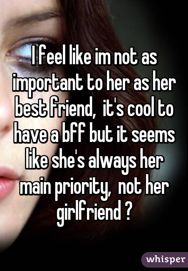I feel like im not as important to her as her best friend,  it's cool to have a bff but it seems like she's always her main priority,  not her girlfriend 😢