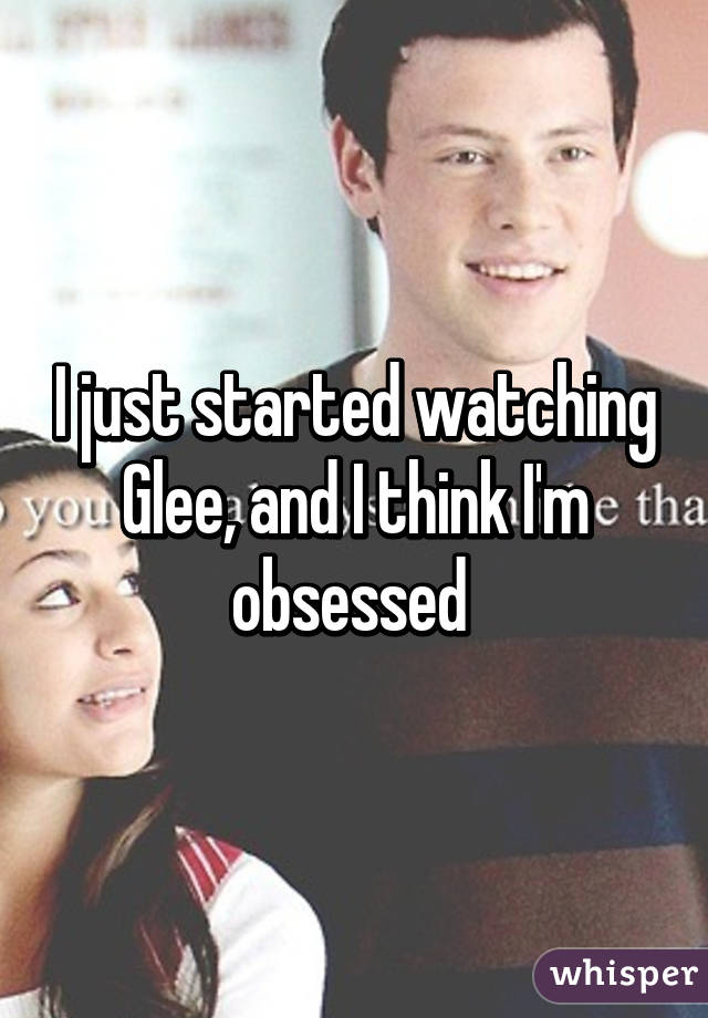I just started watching Glee, and I think I'm obsessed