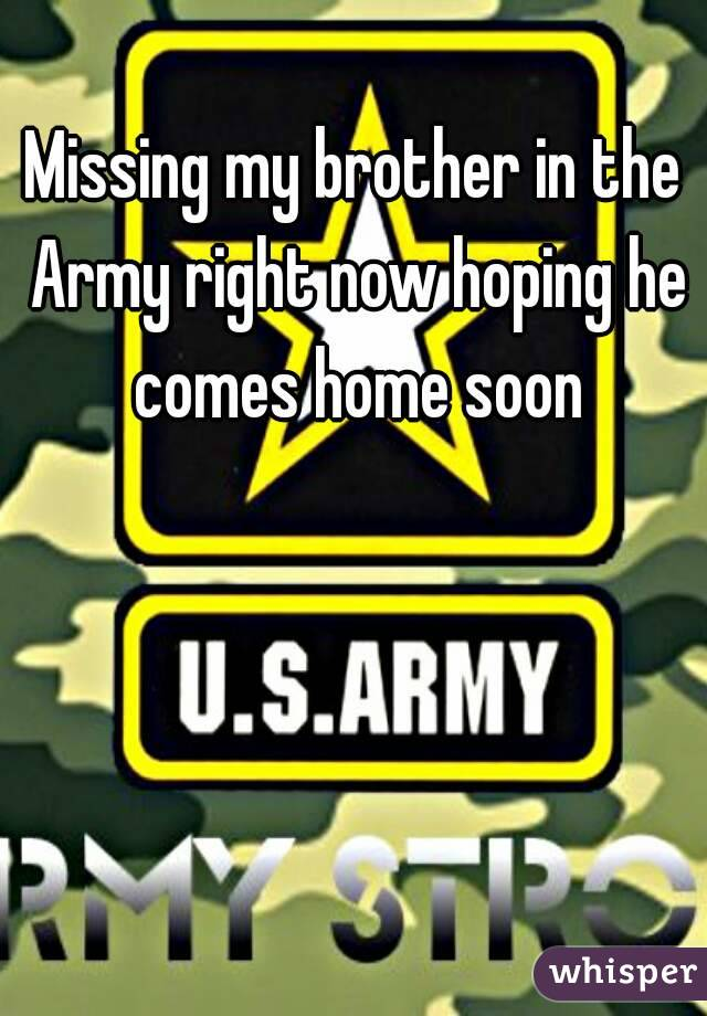 Missing my brother in the Army right now hoping he comes home soon