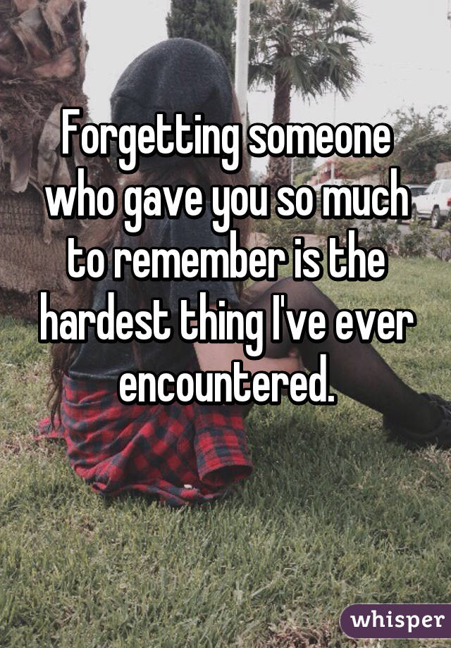 Forgetting someone who gave you so much to remember is the hardest thing I've ever encountered.