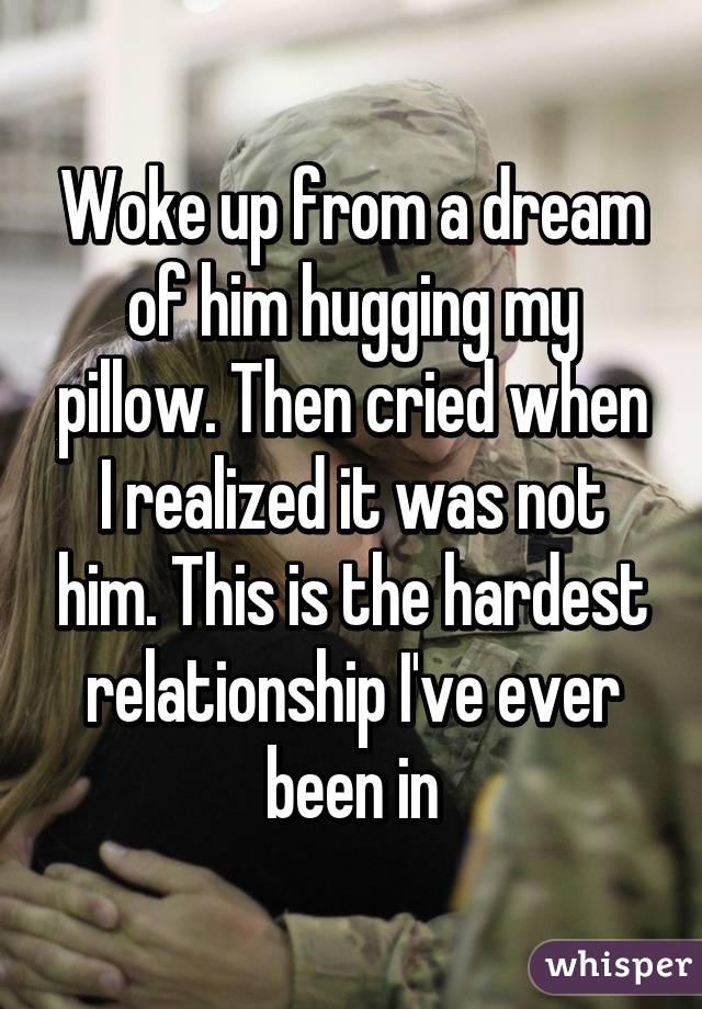 Woke up from a dream of him hugging my pillow. Then cried when I realized it was not him. This is the hardest relationship I've ever been in