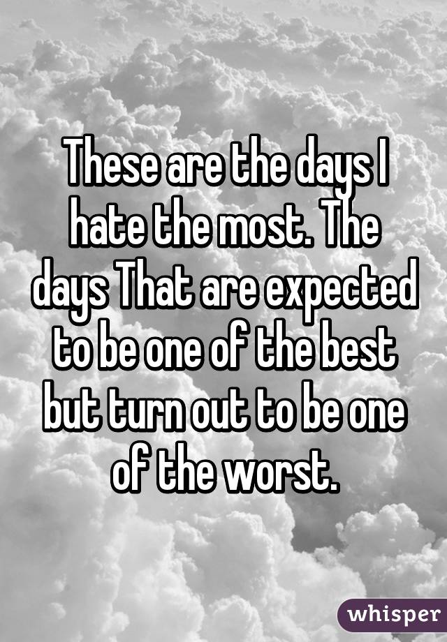 These are the days I hate the most. The days That are expected to be one of the best but turn out to be one of the worst.