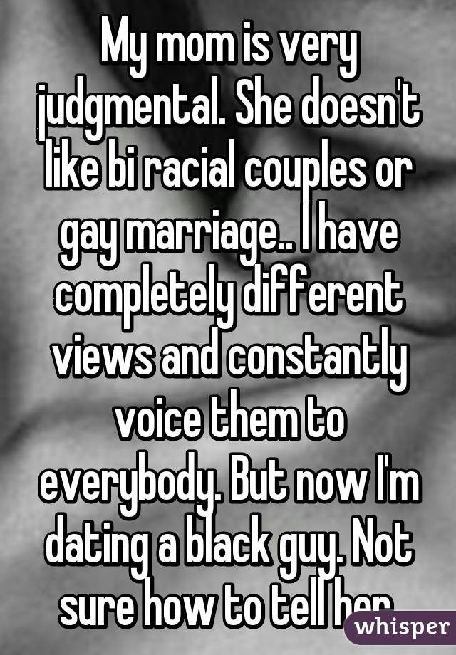 My mom is very judgmental. She doesn't like bi racial couples or gay marriage.. I have completely different views and constantly voice them to everybody. But now I'm dating a black guy. Not sure how to tell her.
