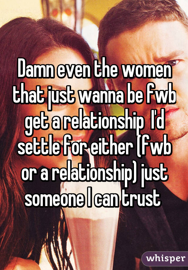 Damn even the women that just wanna be fwb get a relationship  I'd settle for either (fwb or a relationship) just someone I can trust