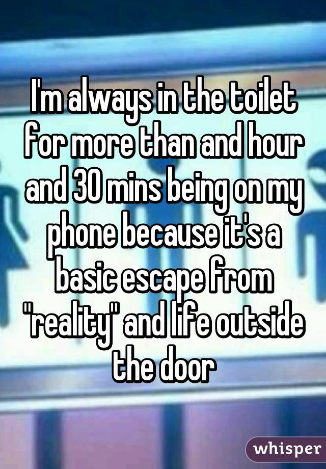 """I'm always in the toilet for more than and hour and 30 mins being on my phone because it's a basic escape from """"reality"""" and life outside the door"""