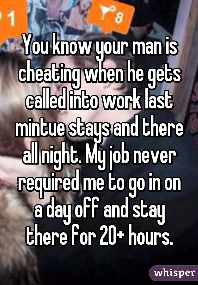 You know your man is cheating when he gets called into work last mintue stays and there all night. My job never required me to go in on a day off and stay there for 20+ hours.