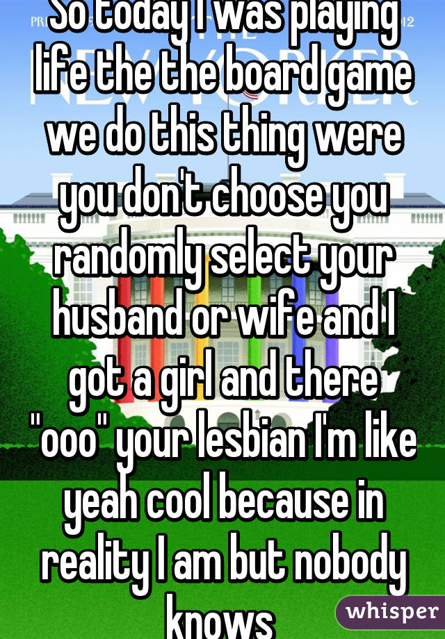 """So today I was playing life the the board game we do this thing were you don't choose you randomly select your husband or wife and I got a girl and there """"ooo"""" your lesbian I'm like yeah cool because in reality I am but nobody knows"""