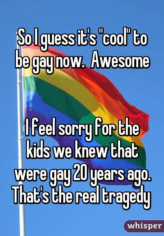 """So I guess it's """"cool"""" to be gay now.  Awesome   I feel sorry for the kids we knew that were gay 20 years ago. That's the real tragedy"""