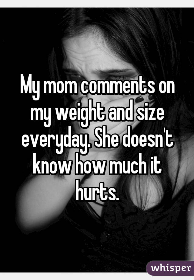 My mom comments on my weight and size everyday. She doesn't know how much it hurts.