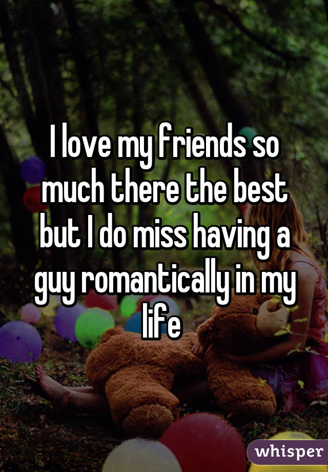 I love my friends so much there the best but I do miss having a guy romantically in my life
