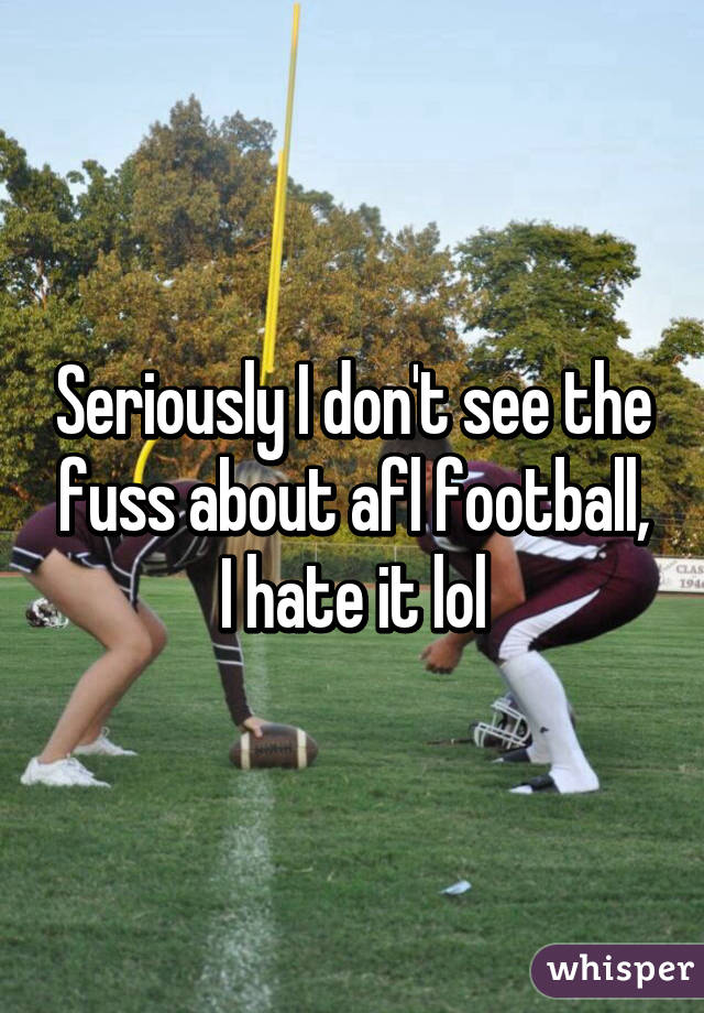 Seriously I don't see the fuss about afl football, I hate it lol