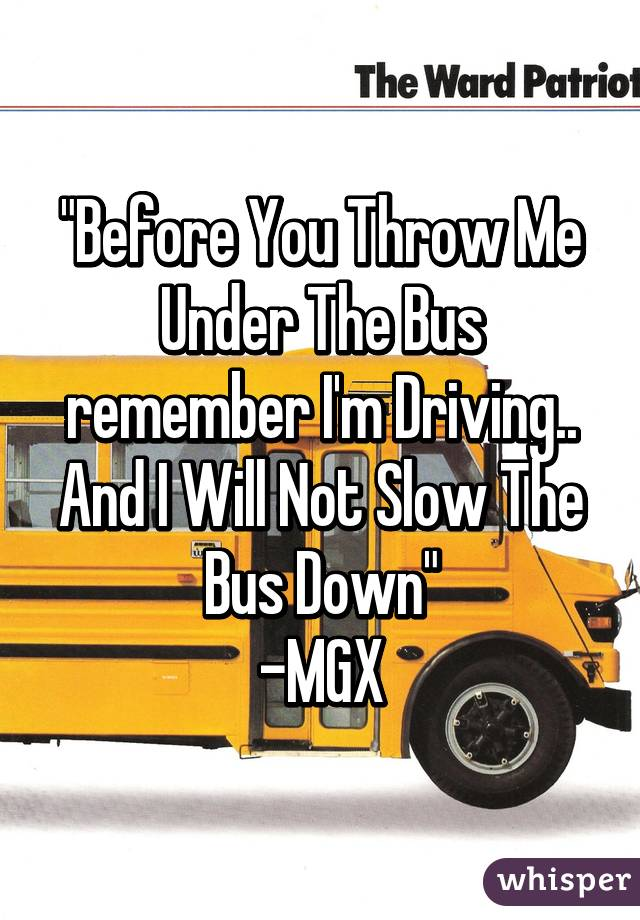 """Before You Throw Me Under The Bus remember I'm Driving.. And I Will Not Slow The Bus Down"" -MGX"