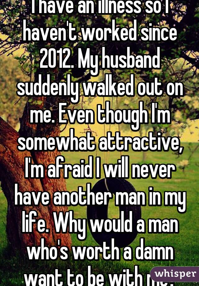 I have an illness so I haven't worked since 2012. My husband suddenly walked out on me. Even though I'm somewhat attractive, I'm afraid I will never have another man in my life. Why would a man who's worth a damn want to be with me?