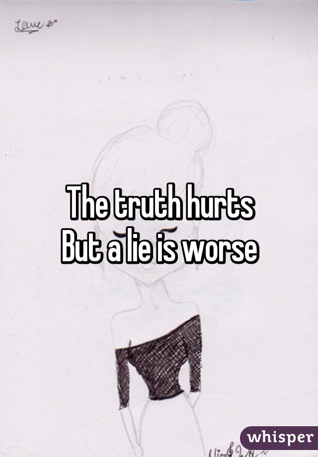 Truth Hurt But Lies Worse The Truth Hurts But a Lie is