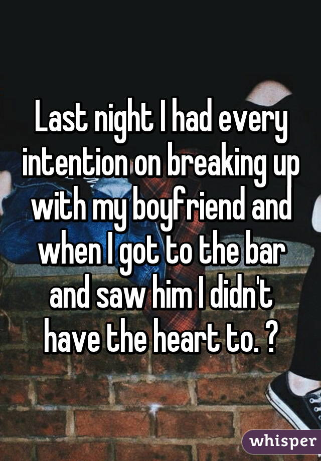 Last night I had every intention on breaking up with my boyfriend and when I got to the bar and saw him I didn't have the heart to. 😒