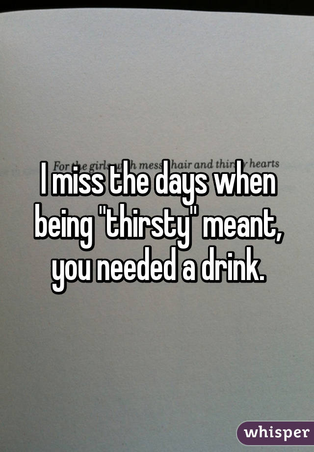 "I miss the days when being ""thirsty"" meant, you needed a drink."