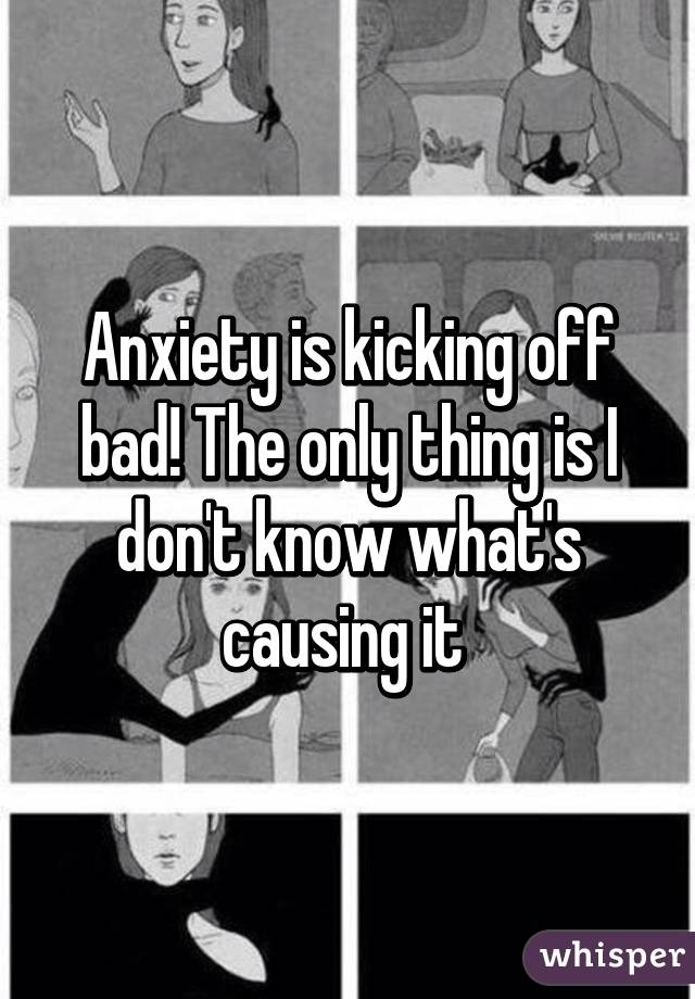 Anxiety is kicking off bad! The only thing is I don't know what's causing it