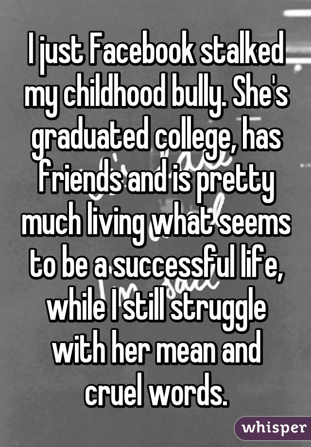 I just Facebook stalked my childhood bully. She's graduated college, has friends and is pretty much living what seems to be a successful life, while I still struggle with her mean and cruel words.