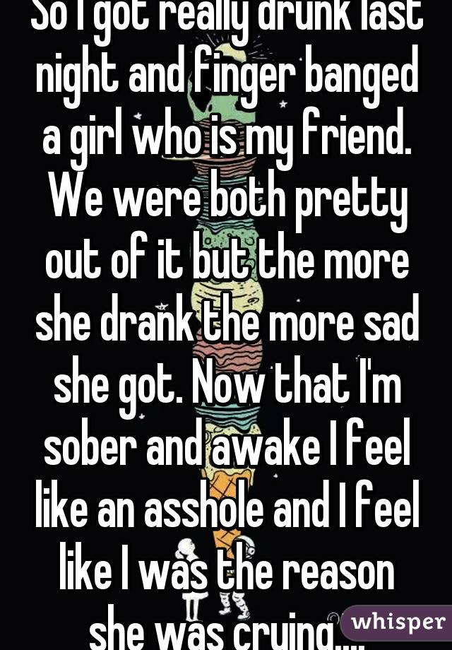 So I got really drunk last night and finger banged a girl who is my friend. We were both pretty out of it but the more she drank the more sad she got. Now that I'm sober and awake I feel like an asshole and I feel like I was the reason she was crying....