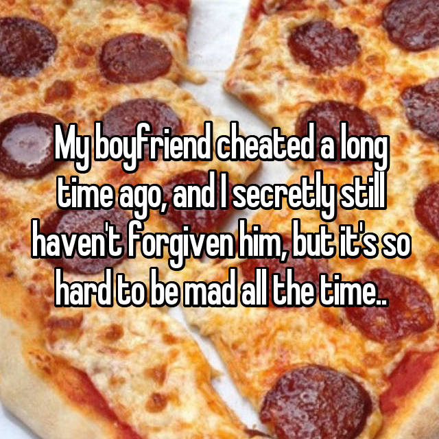 My boyfriend cheated a long time ago, and I secretly still haven't forgiven him, but it's so hard to be mad all the time..