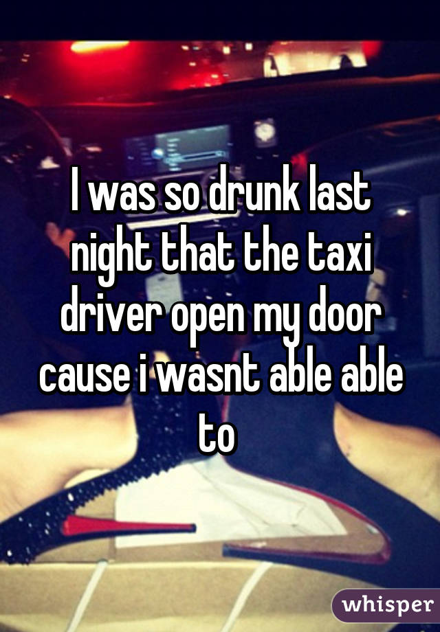 I was so drunk last night that the taxi driver open my door cause i wasnt able able to